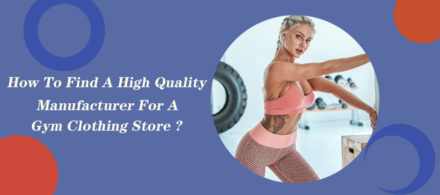 How To Find A High Quality Manufacturer For A Gym Clothing Store?