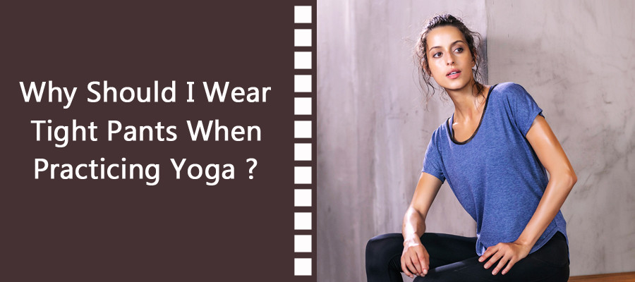 Why Should I Wear Tight Pants When Practicing Yoga ?