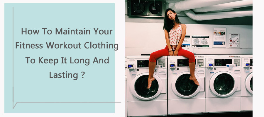 How to maintain your fitness workout clothing to keep it long and lasting