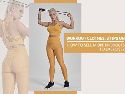 Workout Clothes: 3 Tips On How To Sell More Products To Exerciser