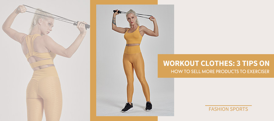 Workout Clothes :3 Tips On How To Sell More Products To Exerciser