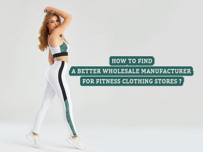How To Find A Better Wholesale Manufacturer For Fitness Clothing Stores?